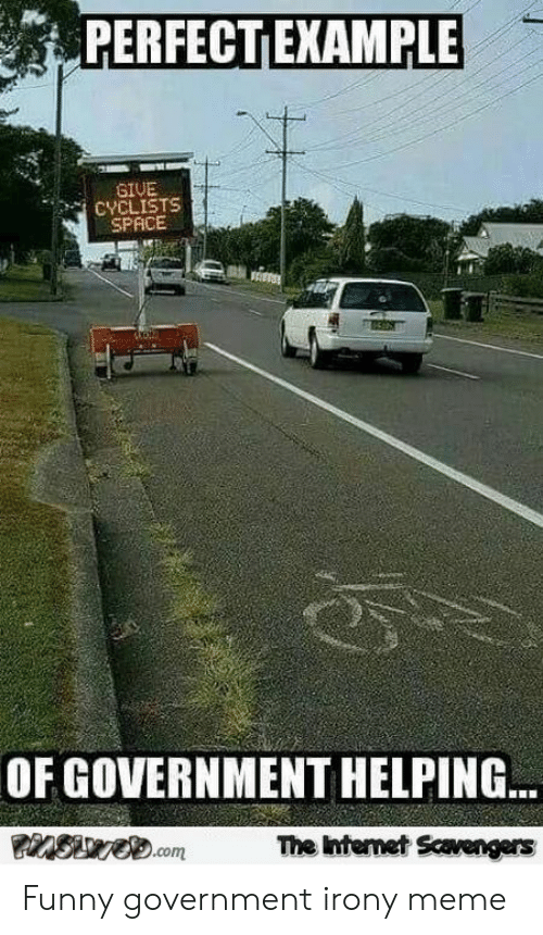 Irony Meme: PERFECT EXAMPLE  GIVE  CYCLISTS  SPACE  OF GOVERNMENT HELPING  The intemet Scavengers Funny government irony meme