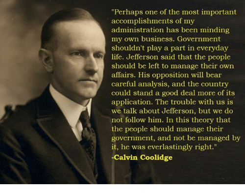 """Life, Memes, and Bear: """"Perhaps one of the most important  accomplishments of my  administration has been minding  my own business. Government  shouldn't play a part in everyday  life. Jefferson said that the people  should be left to manage their own  affairs. His opposition will bear  careful analysis, and the country  could stand a good deal more of its  application. The trouble with us is  we talk about Jefferson, but we do  not follow him. In this theory that  the people should manage their  government, and not be managed by  it, he was everlastingly right.""""  Calvin Coolidge"""