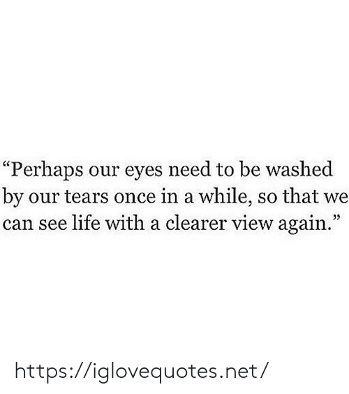 "Life, Net, and Once: ""Perhaps our eyes need to be washed  by our tears once in a while, so that we  can see life witha clearer view again."" https://iglovequotes.net/"