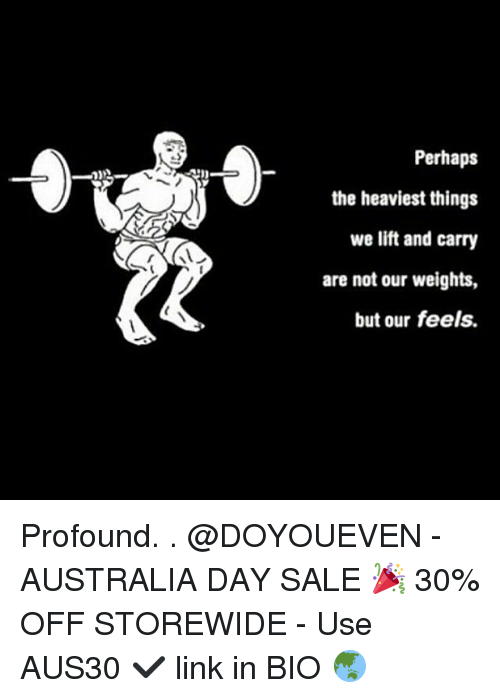 Perhapes: Perhaps  the heaviest things  we lift and carry  are not our weights,  but our feels. Profound. . @DOYOUEVEN - AUSTRALIA DAY SALE 🎉 30% OFF STOREWIDE - Use AUS30 ✔️ link in BIO 🌏
