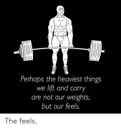 Lift, Feels, and The Feels: Perhaps the heaviest things  we lift and carry  are not our weights,  but our feels. The feels.