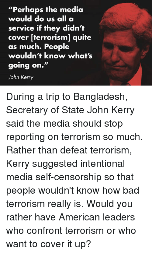 """Bad, Ups, and Would You Rather: """"Perhaps the media  would do us  all a  service if they didn't  cover [terrorism] quite  as much. People  wouldn't know what's  going on.""""  John Kerry During a trip to Bangladesh, Secretary of State John Kerry said the media should stop reporting on terrorism so much. Rather than defeat terrorism, Kerry suggested intentional media self-censorship so that people wouldn't know how bad terrorism really is. Would you rather have American leaders who confront terrorism or who want to cover it up?"""