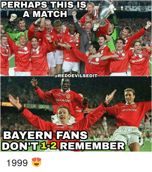 Perhapes: PERHAPS THIS IS  A MATCH  HARP  TAR?  RP  @REDDEVILSEDIT  SHARP  SHARP  BAYERN FANS  DON 1A2 REMEMBER 1999 😍