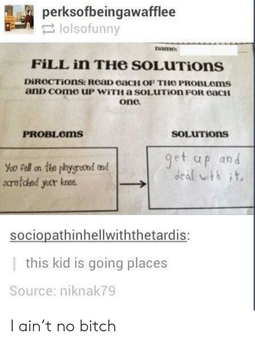 This Kid Is Going Places: perksofbeingawafflee  narmex  FİLL in THe SOLuTions  DİROCTİOnSt ReaD eaCH OF THO PROBLems  anD come uP WiTH a SOLUTion FOR eacH  one  PROBLoms  SOLUTIons  et up and  deal with it.  scretched yetr knee  sociopathinhellwiththetardis:  |this kid is going places  Source: niknak79 I ain't no bitch