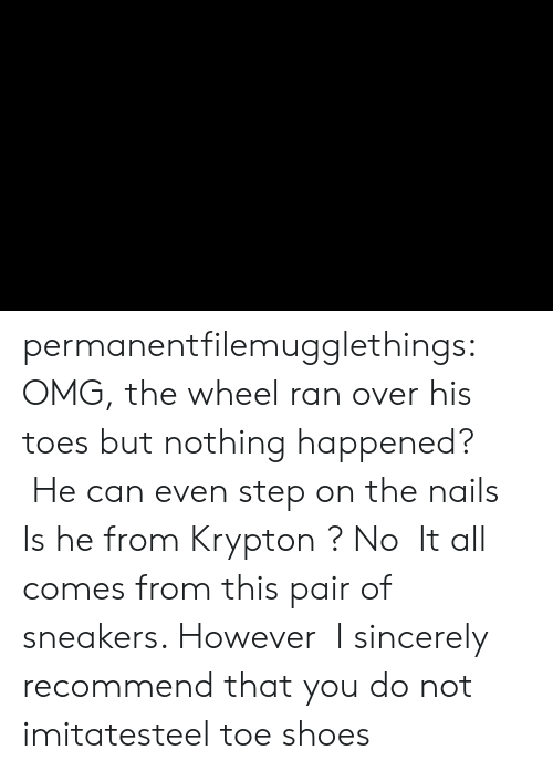 Sneakers: permanentfilemugglethings:  OMG, the wheel ran over his toes but nothing happened?  He can even step on the nails,Is he from Krypton ? No,It all comes from this pair of sneakers. However,I sincerely recommend that you do not imitatesteel toe shoes