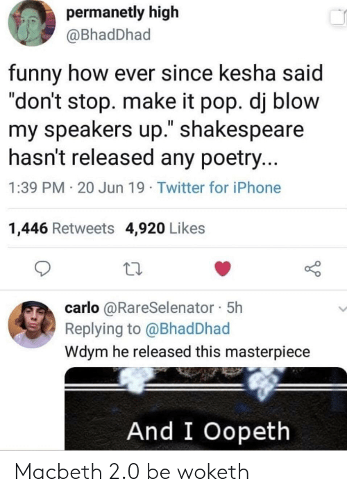 """Carlo: permanetly high  @BhadDhad  funny how ever since kesha said  """"don't stop. make it pop. dj blow  my speakers up."""" shakespeare  hasn't released any poetry...  1:39 PM 20 Jun 19 Twitter for iPhone  1,446 Retweets 4,920 Likes  carlo @RareSelenator 5h  Replying to @Bhad Dhad  Wdym he released this masterpiece  And I Oopeth Macbeth 2.0 be woketh"""