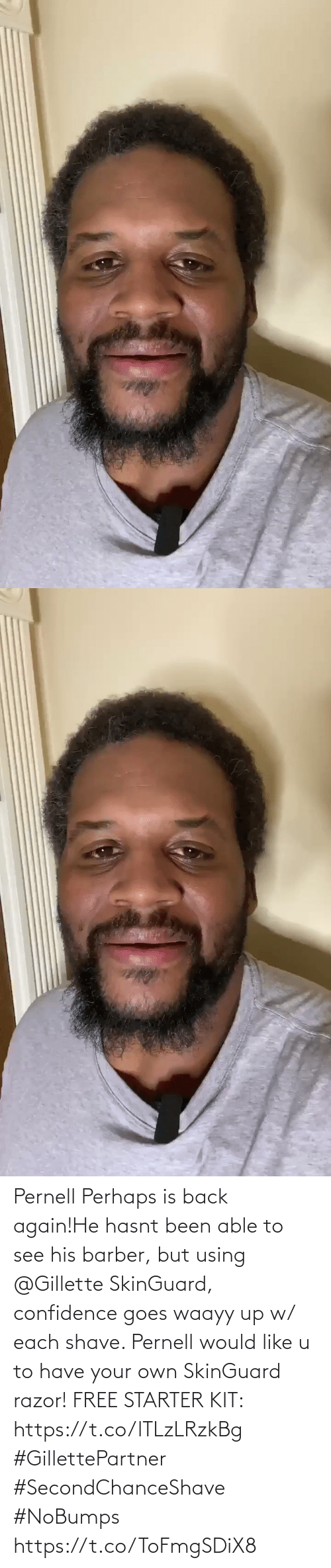 Been: Pernell Perhaps is back again!He hasnt been able to see his barber, but using @Gillette SkinGuard, confidence goes waayy up w/ each shave. Pernell would like u to have your own SkinGuard razor! FREE STARTER KIT: https://t.co/lTLzLRzkBg #GillettePartner #SecondChanceShave #NoBumps https://t.co/ToFmgSDiX8