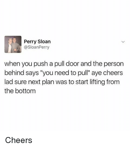"sloan: Perry Sloan  @SloanPerry  when you push a pull door and the person  behind says ""you need to pull"" aye cheers  lad sure next plan was to start lifting from  the bottom Cheers"