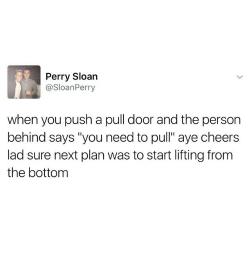 "sloan: Perry Sloan  @SloanPerry  when you push a pull door and the person  behind says ""you need to pull"" aye cheers  lad sure next plan was to start lifting from  the bottom"