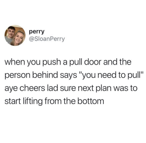 """Cheers, Next, and Push: perry  @SloanPerry  when you push a pull door and the  person behind says """"you need to pull""""  aye cheers lad sure next plan was to  start lifting from the bottom"""