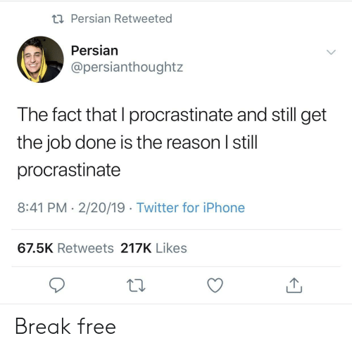 Get The Job: Persian Retweeted  Persian  @persianthoughtz  The fact that I procrastinate and still get  the job done is the reason I still  procrastinate  8:41 PM 2/20/19 Twitter for iPhone  67.5K Retweets 217K Likes Break free