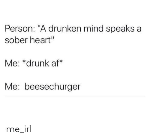 "Sober: Person: ""A drunken mind speaks a  sober heart""  Me: *drunk af*  Me: beesechurger me_irl"