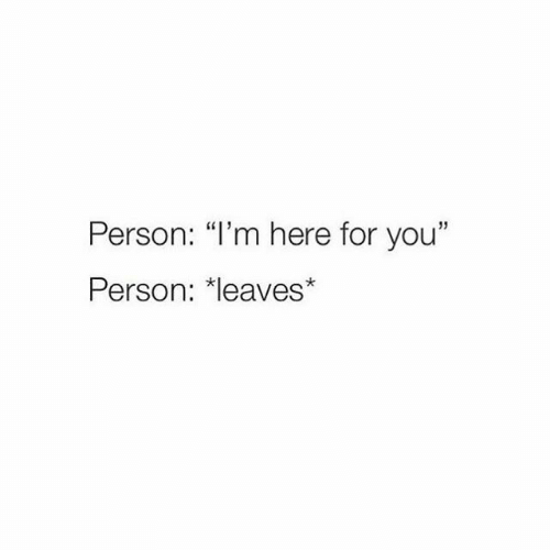 "You, Person, and For: Person: ""I'm here for you""  Person: *leaves*"