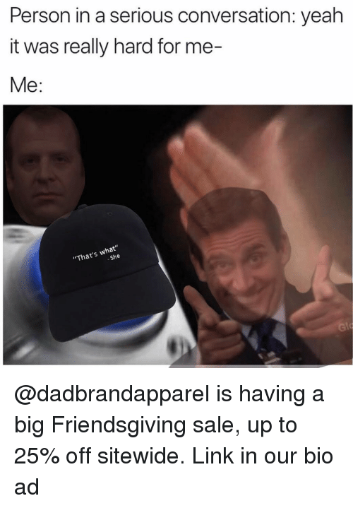 "Memes, Yeah, and Link: Person in a serious conversation: yeah  it was really hard for me-  Me:  ""That's what""  She @dadbrandapparel is having a big Friendsgiving sale, up to 25% off sitewide. Link in our bio ad"