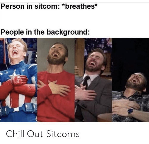 People In: Person in sitcom: *breathes*  People in the background: Chill Out Sitcoms