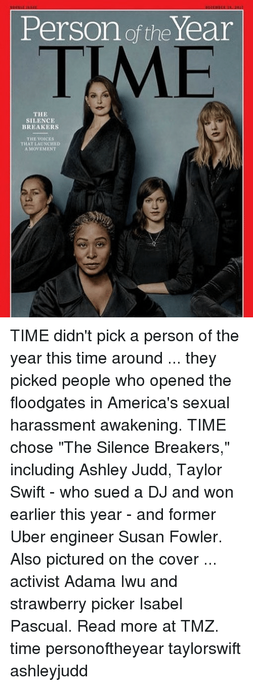"Memes, Taylor Swift, and Uber: Person of the Year  TIME  THE  SILENCIE  BREAKERS  THE VOICES  THAT LAUNCHED  A MOVEMENT TIME didn't pick a person of the year this time around ... they picked people who opened the floodgates in America's sexual harassment awakening. TIME chose ""The Silence Breakers,"" including Ashley Judd, Taylor Swift - who sued a DJ and won earlier this year - and former Uber engineer Susan Fowler. Also pictured on the cover ... activist Adama Iwu and strawberry picker Isabel Pascual. Read more at TMZ. time personoftheyear taylorswift ashleyjudd"