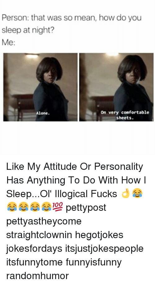 Being Alone, Comfortable, and Memes: Person: that was so mean, how do you  sleep at night?  Me:  on very comfortable  Alone.  sheets. Like My Attitude Or Personality Has Anything To Do With How I Sleep...Ol' Illogical Fucks 👌😂😂😂😂😂💯 pettypost pettyastheycome straightclownin hegotjokes jokesfordays itsjustjokespeople itsfunnytome funnyisfunny randomhumor