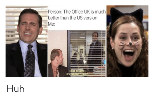 Huh, The Office, and Office: Person: The Office UK is much  better than the US version  Me:  Coud banging]  HEY NOBODY CARES Huh