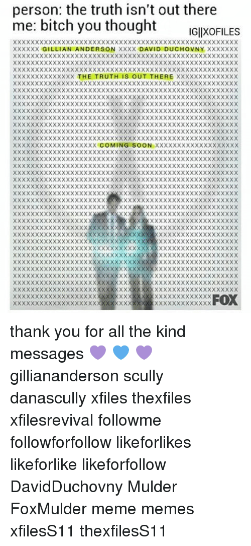 Bitch, Meme, and Memes: person: the truth isn't out there  me: bitch you thought IGIXOFILES  XXXXXX GILLIAN ANDERSON XXXX DAVID DUCHOVNY XXXXXXX  XXXXXXXXXXXXXX THE TRUTH IS OUT THERE XXXXXXXXXXXXXX  XXXXXXXXXXXXXXXXXXX COMING SOON XXXXXXXXXXXXXXXXXXX  XX  XXX  XX  XXXXXXXXXX  XXXXX  XX  FOX  XXXXXXXXX  XXXXXXX  E ××××××××××××XXXXX>< × × × × × × × × × × × × × × × × × ×  IL xxxxxxxxxxxxxxxxxxxxxxx××××××××××××××。  ××××××XX>< × × × × X × X × × × × × × × × × × × × × × × × × × × ×  F ×XXXXXXXXXX  XXXX  e0 xx  ××××XXXXX××××××××××××××××××>< × × × × × × × × ×  ×××××××XXXXXXXXXXXXXXXX××××××××××××XXXX  ×!×××××××××XXXXXX>< X X × × × × × × × × × × × × × × × X × × X  e li × × × X × × X ×XXXXXXXXXXXXXXXXXXXXXXXXXXXXXX  G xx  ×N×××××××××××××>< × × × × × × × × × × × × × × × × × × × ×  ×>XXXXXXXXXXXXXXXXXXXX×××××××××××××XXXX  XOXX×××XXXXXXXXXXXXXXX××××XXXXXXXXXXXXX  XHXXXXXXXXXXXXXXXXXXXX>< × × × × × × × × × × × X X × X  XUXXXEXXXXXXXXXXXXXXXXXXXXXXXXXXXXXXXXX  ×D×××R×××××××××××××>< × × × × × × × × × × × × × × × × X  X X X E × XXXXXXXXXXXXXXX×××××XXXXXXXXXXXX  × ID X × X H X XXXXXXXXXXXXXXX××××××  ×XXXXX  XV>< X X T × XXXXXXXX.> X X X X X X × × × × ×  XAXXX-×XXXXXXXX XXXX××××××  g xD>< >< >< U × X XXXXXX>< 0 XXXX  ×××××:×XXXXXXXX X × × × × × × × × ×  NXXXX  ××××XXXX  XSXXXRXXXXXXXXXCXXXXXXXXX  [-XX ER XX XX XX XX  XXX  X XXX × × × × × × × × × XXXXXXXXXX  >< X × XXXXXX>< × × × × × × × × × × × × × × × × × ×  y xNxxxTXXXXXXXXXXXXXXXXXXXXXXXXXXXXXX  ×A×××. XXXXXXXXXXXXXXXXXXX××××××××××××  × ×XXXXXXXXXXXXXXXXX××××XXXXXXXXXX×  th ×N×××××××××××××××xxxxxxxxxxxxxxxxxxx  xAXXXXXXXXXXXXXXXXXXXXXXXXXXXXXXXX  n it XX L × × X XX XX XX X × × × X XX XX XXXXX XX XX XX XX >  %l ×u: × × × × × × × × × × × × × X X XXX×××××××××××××××××××  ob xx a xx x XX XX XX XXXXXXXXXXXXXXXXXXXX XX XX XX  ×××××××××××××XXXXXXXXX×>< × × × × × × × × × × × XXXX  ×××××××XXXXX  XXXXXXXXXXX×XXXXXX×××××  ××××XXXXXXX  X × X X × × × × × × × × × × × × × ×  pm  XXXXX  XXX thank you for all the kind messages 💜 💙 💜 gilliananderson scully danascully xfiles thexfiles xfilesrevival followme followforfollow likeforlikes likeforlike likeforfollow DavidDuchovny Mulder FoxMulder meme memes xfilesS11 thexfilesS11