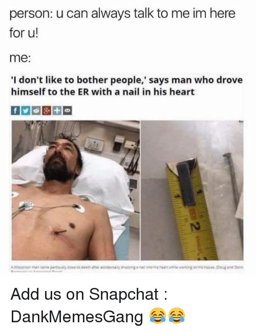 Memes, Snapchat, and Heart: person: u can always talk to me im here  for u!  me:  I don't like to bother people,' says man who drove  himself to the ER with a nail in his heart  5 Add us on Snapchat : DankMemesGang 😂😂