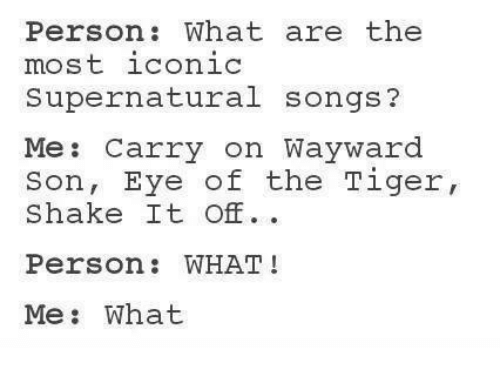 Shake It Off: Person: What are the  most iconic  Supernatural songs?  Me: Carry on Wayward  Son, Eye of the Tiger,  Shake It Off  Person: WHAT !  Me: What