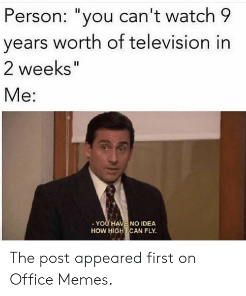 "Office Memes: Person: ""you can't watch 9  years worth of television in  2 weeks'  II  Me:  YOU HAVE NO IDEA  HOW HIGH CAN FLY The post appeared first on Office Memes."