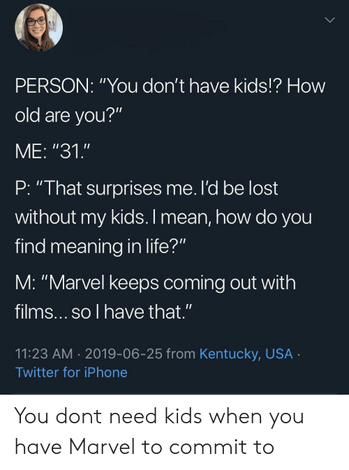 "Iphone, Life, and Twitter: PERSON: ""You don't have kids!? How  old are you?""  ME: ""31.""  P: ""That surprises me. l'd be lost  without my kids. I mean, how do you  find meaning in life?""  M: ""Marvel keeps coming out with  films... so l have that .""  11:23 AM 2019-06-25 from Kentucky, USA  Twitter for iPhone You dont need kids when you have Marvel to commit to"