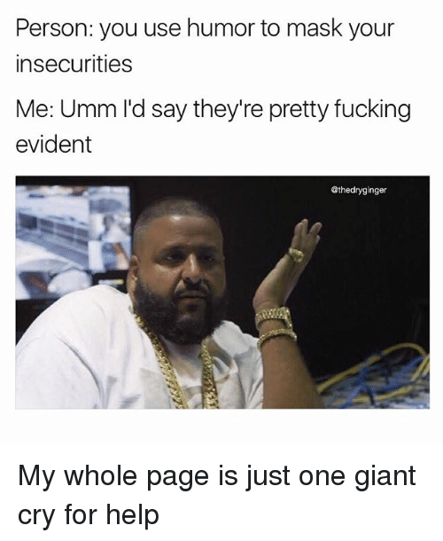 Fucking, Memes, and Giant: Person: you use humor to mask your  insecurities  Me: Umm I'd say they're pretty fucking  evident  Gthedryginger My whole page is just one giant cry for help