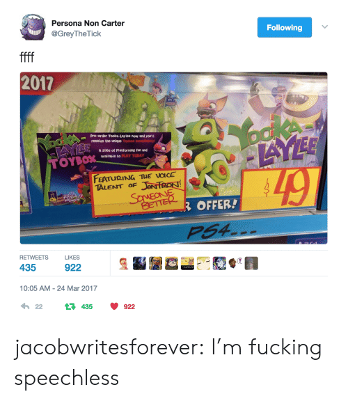 Boke: Persona Non Carter  @GreyTheTick  Following  ffff  2017  boke  AYEE  Pre-order Yooka-Lay l ee now and you'll  receive the unique Toybox imnsodieloly  ookA  A slice of Platforming fun and  available to PLAY TODAY  TOYBOX  FEATURING TUE VOICE  JON FRON  SaMEONE  TALENT OF  BETTER  ROFFER!  PS4  RETWEETS  LIKES  435  922  10:05 AM 24 Mar 2017  22  435  922 jacobwritesforever: I'm fucking speechless