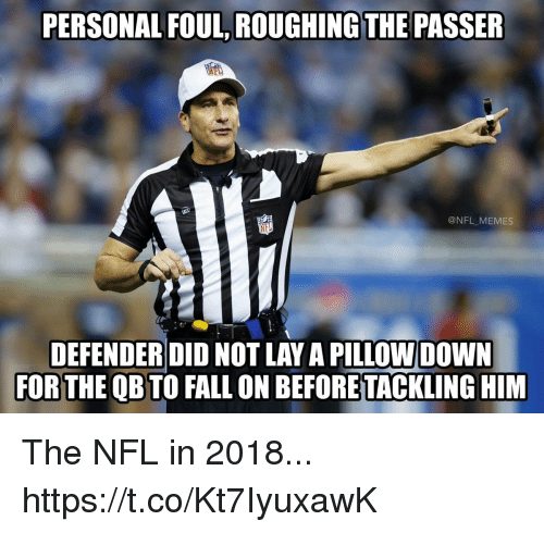 Fall, Football, and Memes: PERSONAL FOUL, ROUGHING THE PASSER  @NFL_MEMES  DEFENDERDID NOT LAY A PILLOW DOWN  FOR THE QB TO FALL ON BEFORE TACKLING HIM The NFL in 2018... https://t.co/Kt7IyuxawK