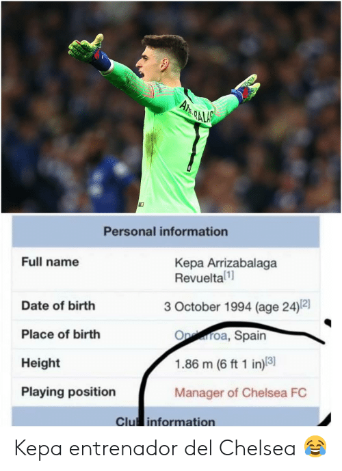 Chelsea, Chelsea Fc, and Date: Personal information  Full name  Kepa Arrizabalaga  Revueltal  3 October 1994 (age 24)2]  Date of birth  Place of birth  Height  Playing position  Oproa, Spain  1.86 m (6 ft 1 in)8  Manager of Chelsea FC  Clu information Kepa entrenador del Chelsea 😂