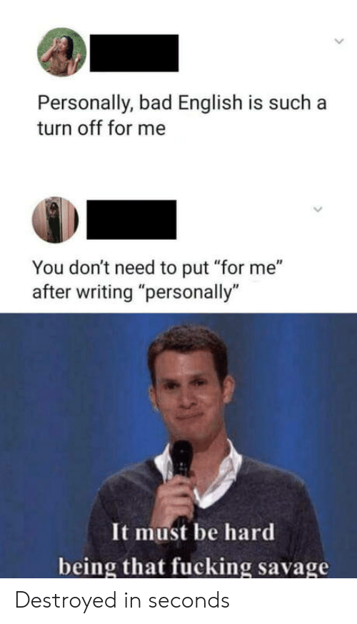 "destroyed: Personally, bad English is such a  turn off for me  You don't need to put ""for me""  after writing ""personally""  It must be hard  being that fucking savage Destroyed in seconds"