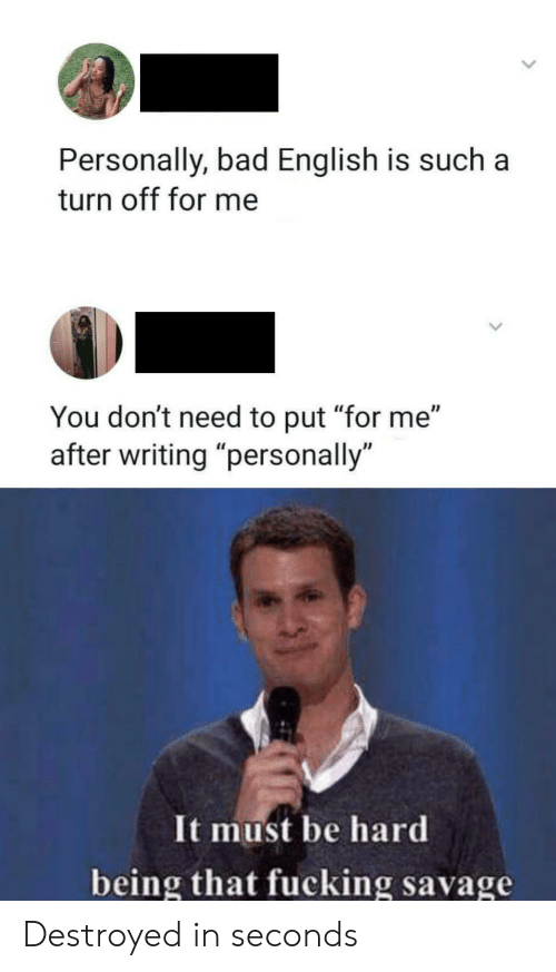 "destroyed: Personally, bad English is such  turn off for me  You don't need to put ""for me""  writing ""personally  It must be hard  being that fucking savage Destroyed in seconds"