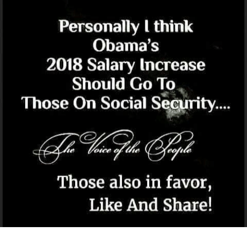Like And Share: Personally I think  Obama's  2018 Salary Increase  Should Go To  Those On Social Security....  Those also in favor,  Like And Share!