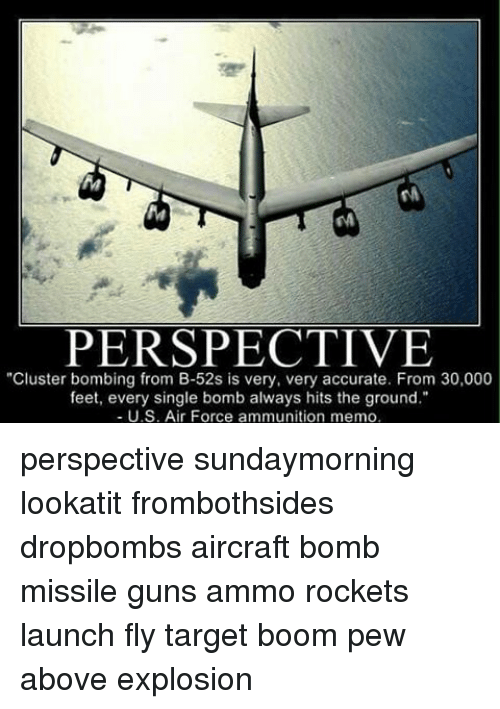 """b-52s: PERSPECTIVE  """"Cluster bombing from B-52s is very, very accurate. From 30,000  feet, every single bomb always hits the ground.""""  U.S. Air Force ammunition memo, perspective sundaymorning lookatit frombothsides dropbombs aircraft bomb missile guns ammo rockets launch fly target boom pew above explosion"""
