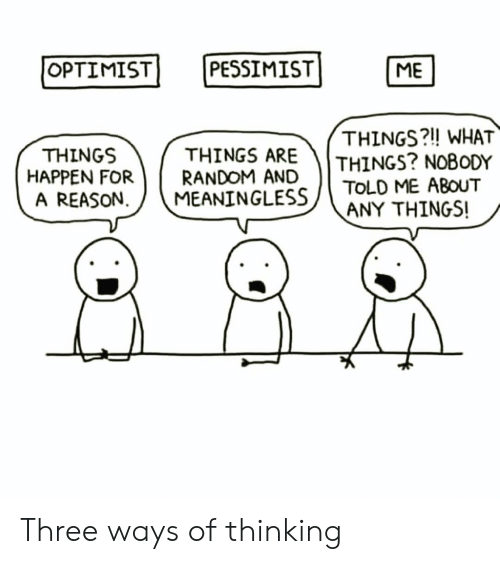 Reason, Three, and What: PESSIMIST]  OPTIMIST  ME  THINGS ARE  HAPPEN FORRANDOM AND  THINGS?!! WHAT  THINGS? NOBODY  THINGS  A REASON  MEANINGLESS ( TOLD ME ABOUT  CE-  ANY THINGS! Three ways of thinking