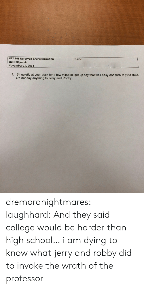 Robby: PET 348 Reservoir Characterization  Quiz 10 points  November 14, 2014  Name:  1.  Sit quietly at your desk for a few minutes, get up say that was easy and turn in your quiz.  Do not say anything to Jerry and Robby. dremoranightmares:  laughhard:  And they said college would be harder than high school…  i am dying to know what jerry and robby did to invoke the wrath of the professor
