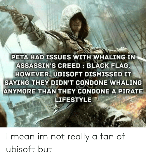 Condone: PETA HAD ISSUES WITH WHALING IN  ASSASSIN'S CREED: BLACK FLAG  HOWEVER, UBISOFT DISMISSED IT  SAYING THEY DIDN'T CONDONE WHALING  ANYMORE THAN THEY CONDONE A PIRATE  LIFESTYLE I mean im not really a fan of ubisoft but