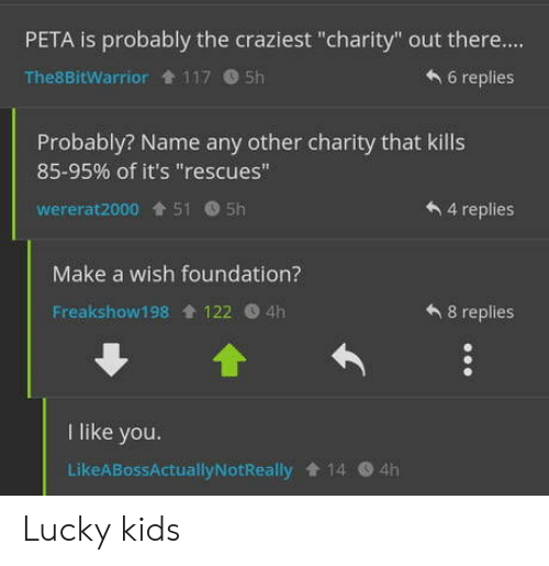 "Peta, Kids, and Make a Wish Foundation: PETA is probably the craziest ""charity"" out there....  6 replies  The8BitWarrior 117 5h  Probably? Name any other charity that kills  85-95% of it's ""rescues""  wererat2000 515h  4 replies  Make a wish foundation?  8 replies  Freakshow198 122 4h  like you.  LikeABossActuallyNotReally 14 4h Lucky kids"