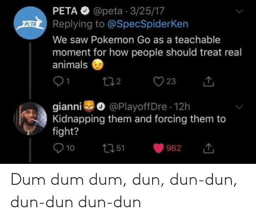Pokemon: PETA O @peta 3/25/17  Replying to @SpecSpiderKen  PETA  We saw Pokemon Go as a teachable  moment for how people should treat real  animals  O 23  272  gianni o @PlayoffDre 12h  Kidnapping them and forcing them to  fight?  O 10  2751  962 Dum dum dum, dun, dun-dun, dun-dun dun-dun