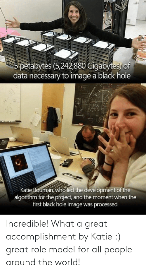 Black, Image, and World: petabytes (5,242880 Gigabytes of  data necessary to image a black hole  Katie Bouman who led the development of the  algorithm for the project, and the moment when the  first black hole image was processed Incredible! What a great accomplishment by Katie :) great role model for all people around the world!