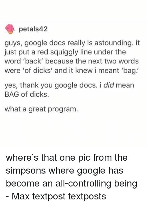 Dicks, Google, and Memes: petals42  guys, google docs really is astounding. it  just put a red squiggly line under the  word 'back' because the next two words  were 'of dicks' and it knew i meant 'bag  yes, thank you google docs. i did mean  BAG of dicks.  what a great program. where's that one pic from the simpsons where google has become an all-controlling being - Max textpost textposts