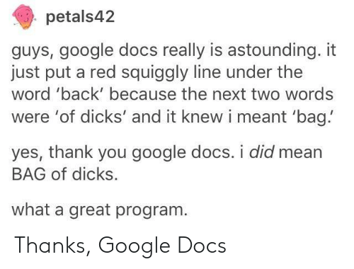 Yes Thank You: petals42  guys, google docs really is astounding. it  just put a red squiggly line under the  word 'back' because the next two words  were 'of dicks' and it knew i meant 'bag!  yes, thank you google docs. i did mean  BAG of dicks.  what a great program Thanks, Google Docs