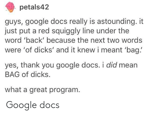 Dicks, Google, and Thank You: petals42  guys, google docs really is astounding. it  just put a red squiggly line under the  word 'back' because the next two words  were 'of dicks' and it knew i meant 'bag!  yes, thank you google docs. i did mean  BAG of dicks.  what a great program Google docs