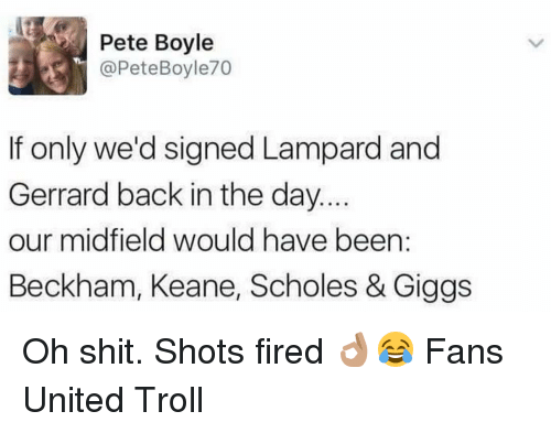 Shot Fired: Pete Boyle  @Pete Boyle70  If only we'd signed Lampard and  Gerrard back in the day.  our midfield would have been  Beckham, Keane, Scholes & Giggs Oh shit. Shots fired 👌🏽😂 Fans United Troll