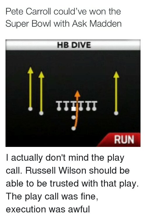 Nfl, Pete Carroll, and Run: Pete Carroll could've won the  Super Bowl with Ask Madden  HB DIVE  RUN I actually don't mind the play call. Russell Wilson should be able to be trusted with that play. The play call was fine, execution was awful