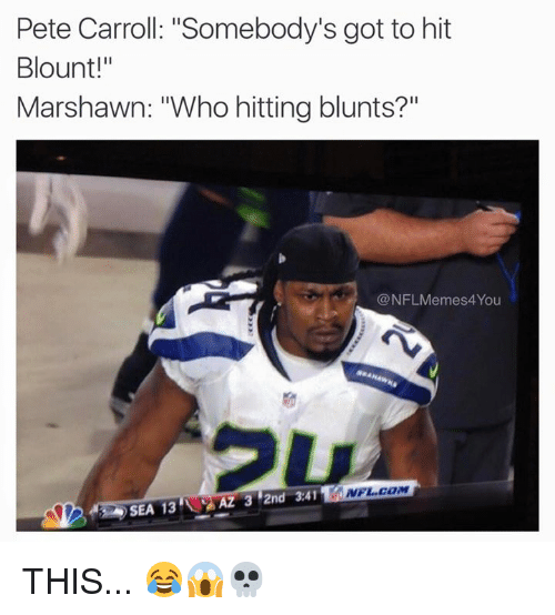 "Blunts, Nfl, and Pete Carroll: Pete Carroll: ""Somebody's got to hit  Blount!""  Marshawn: ""Who hitting blunts?  @NFLMemes4You  NFL COM  AZ 3 2nd 3.41  SEA 13 THIS... 😂😱💀"