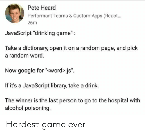 "Word: Pete Heard  Performant Teams & Custom Apps (React.  26m  JavaScript ""drinking game"" :  Take a dictionary, open it on a random page, and pick  a random word.  Now google for ""<word>.js"".  If it's a JavaScript library, take a drink.  The winner is the last person to go to the hospital with  alcohol poisoning. Hardest game ever"