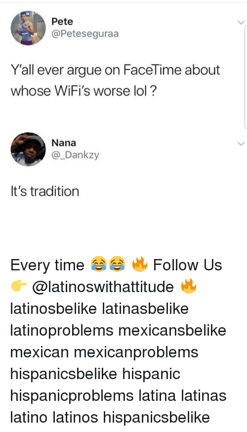 Arguing, Latinos, and Lol: Pete  @Peteseguraa  Y'all ever argue on Facel ime about  whose WiFi's worse lol?  Nana  @_Dankzy  It's tradition Every time 😂😂 🔥 Follow Us 👉 @latinoswithattitude 🔥 latinosbelike latinasbelike latinoproblems mexicansbelike mexican mexicanproblems hispanicsbelike hispanic hispanicproblems latina latinas latino latinos hispanicsbelike