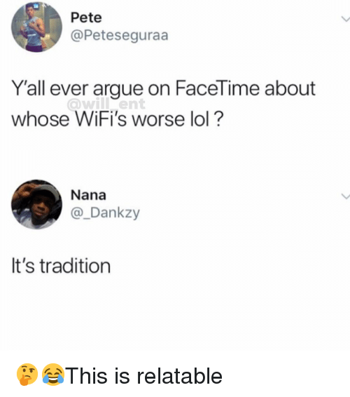 Arguing, Facetime, and Lol: Pete  @Peteseguraa  Y'all ever argue on FaceTime about  whose iFi's worse lol?  Nana  @_Dankzy  It's tradition 🤔😂This is relatable